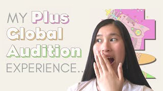 MY PLUS GLOBAL AUDITION EXPERIENCE: tips & advice !!