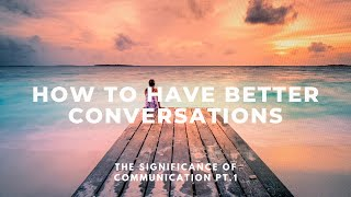 10 Ways to Have a Better Conversation | The Significance of Communication