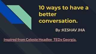 10 ways to have a great conversion Part1 By:KESHAV JHA (Inspired from Celeste Headlee TEDx Georgia)