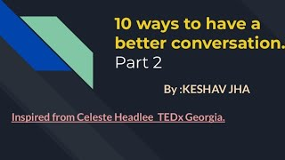 10 ways to have a better conversation Part 2 By : KESHAV JHA ( Inspired from Celeste Headlee TEDx)